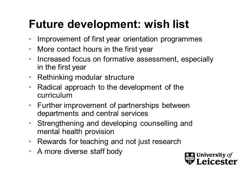 Future development: wish list Improvement of first year orientation programmes More contact hours in the first year Increased focus on formative assessment, especially in the first year Rethinking modular structure Radical approach to the development of the curriculum Further improvement of partnerships between departments and central services Strengthening and developing counselling and mental health provision Rewards for teaching and not just research A more diverse staff body