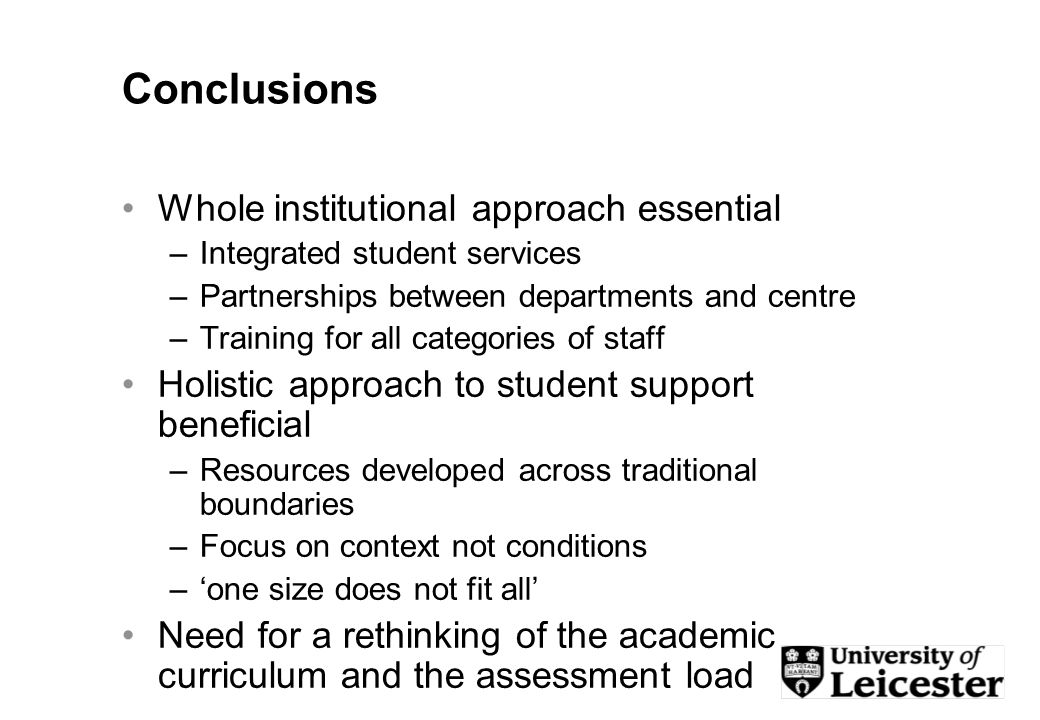 Conclusions Whole institutional approach essential –Integrated student services –Partnerships between departments and centre –Training for all categories of staff Holistic approach to student support beneficial –Resources developed across traditional boundaries –Focus on context not conditions –one size does not fit all Need for a rethinking of the academic curriculum and the assessment load