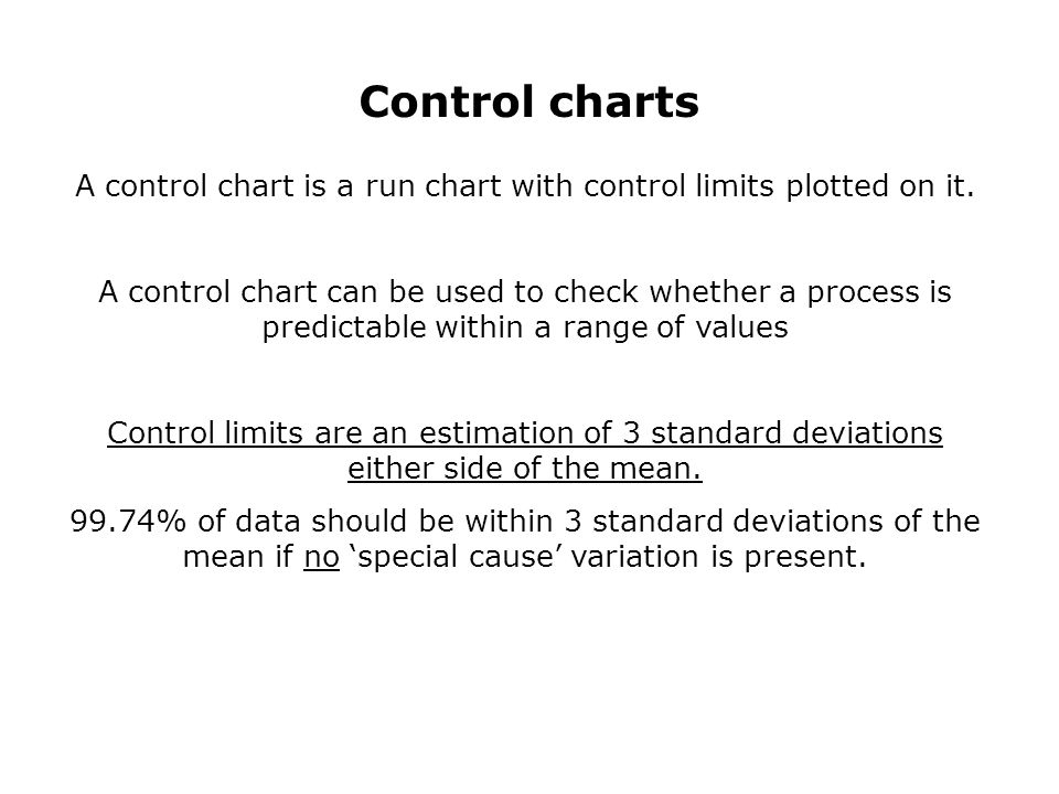 Control charts A control chart is a run chart with control limits plotted on it.