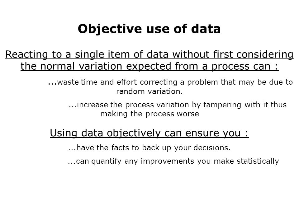 Objective use of data Reacting to a single item of data without first considering the normal variation expected from a process can :...