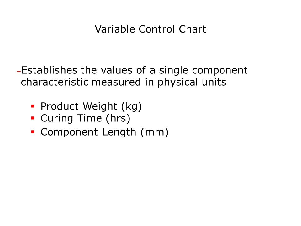 Variable Control Chart – Establishes the values of a single component characteristic measured in physical units Product Weight (kg) Curing Time (hrs) Component Length (mm)