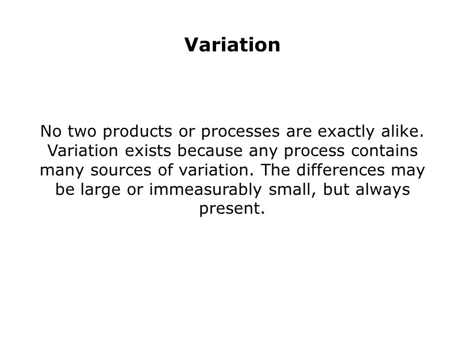 Variation No two products or processes are exactly alike.