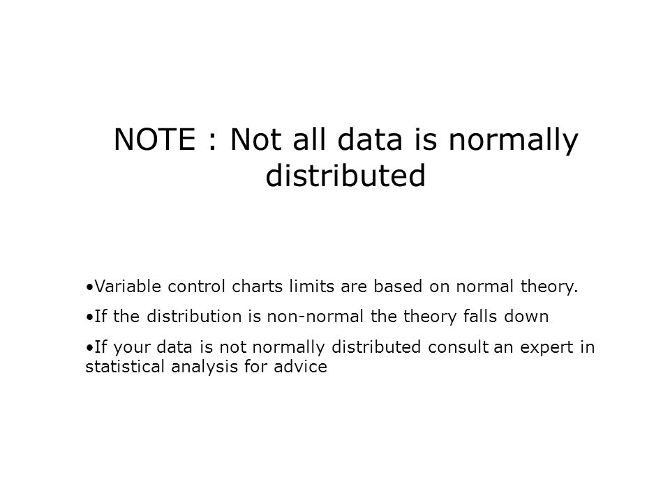 NOTE : Not all data is normally distributed Variable control charts limits are based on normal theory.
