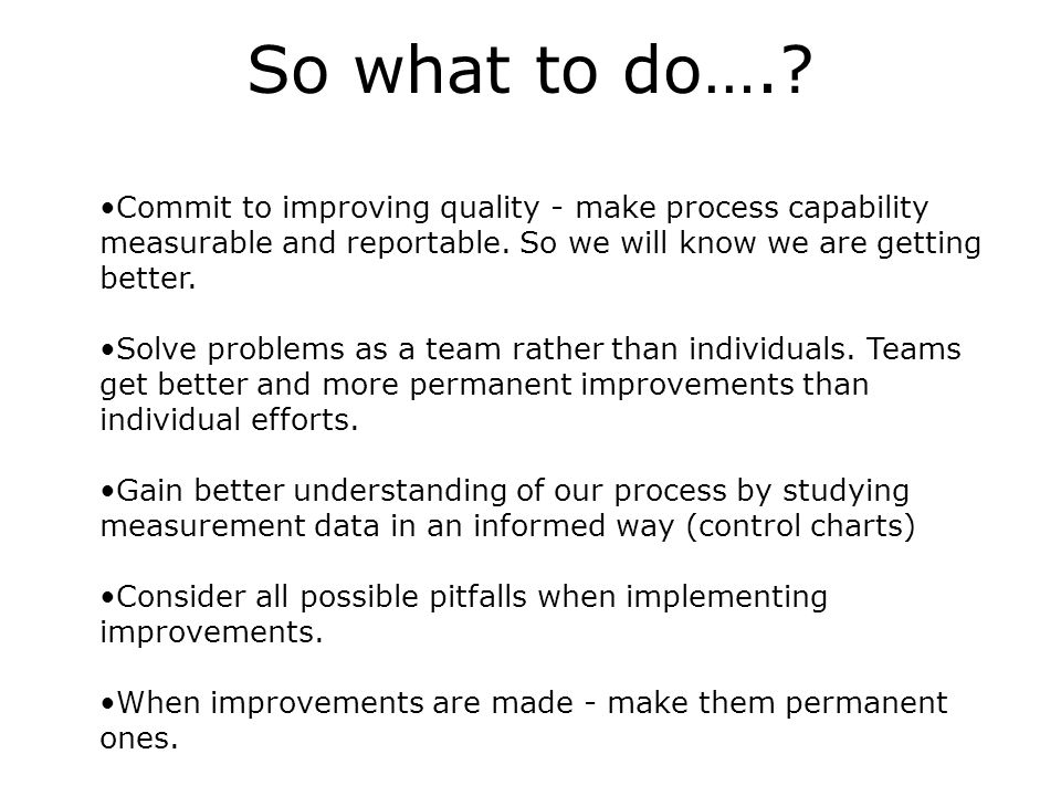 So what to do….. Commit to improving quality - make process capability measurable and reportable.