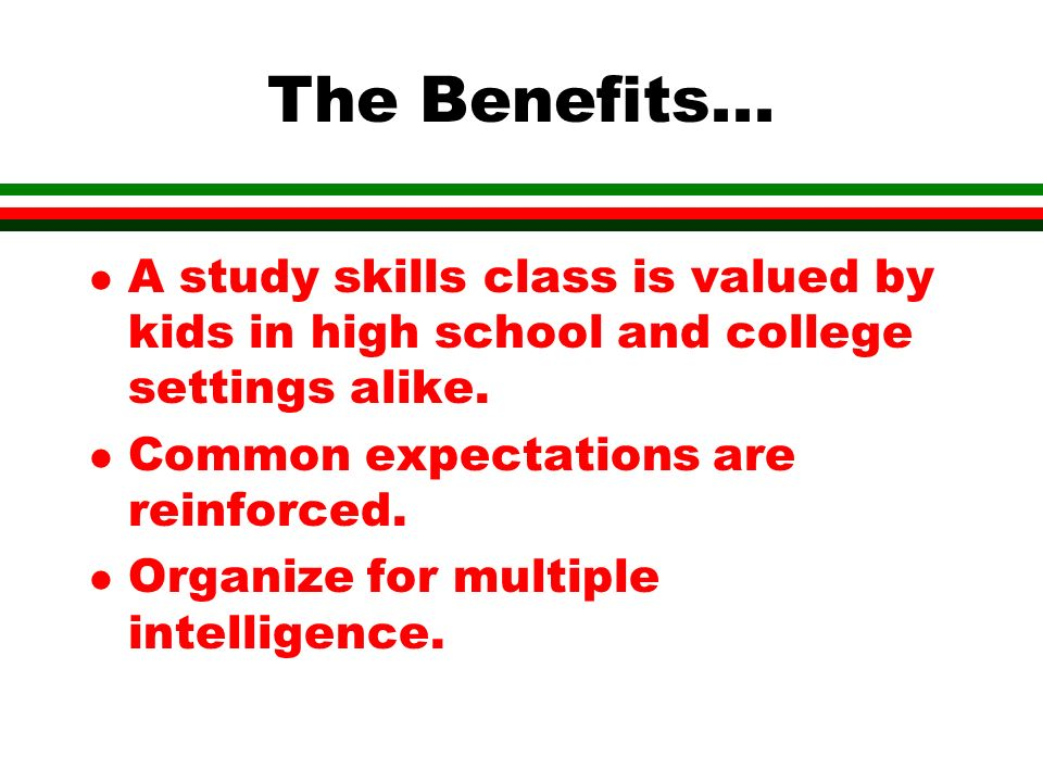 The Benefits... l A study skills class is valued by kids in high school and college settings alike.
