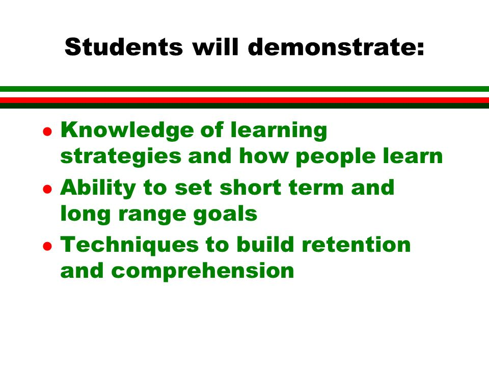 Students will demonstrate: l Knowledge of learning strategies and how people learn l Ability to set short term and long range goals l Techniques to build retention and comprehension