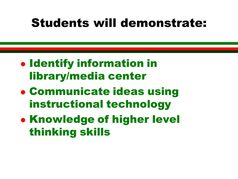 Students will demonstrate: l Identify information in library/media center l Communicate ideas using instructional technology l Knowledge of higher level thinking skills