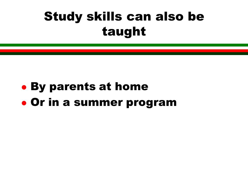 Study skills can also be taught l By parents at home l Or in a summer program