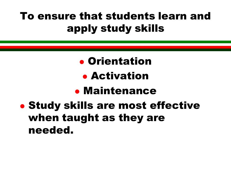 To ensure that students learn and apply study skills l Orientation l Activation l Maintenance l Study skills are most effective when taught as they are needed.