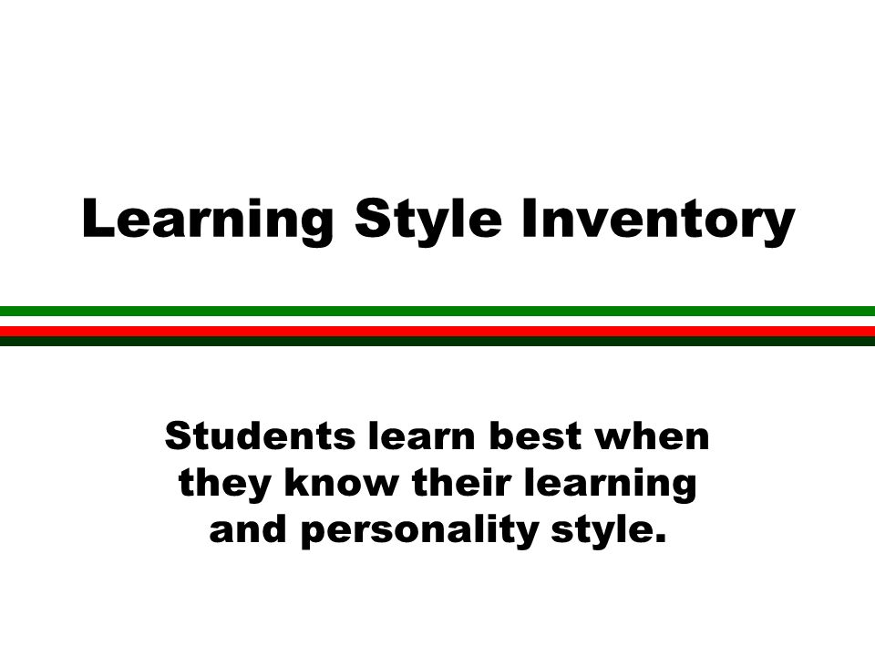 Learning Style Inventory Students learn best when they know their learning and personality style.