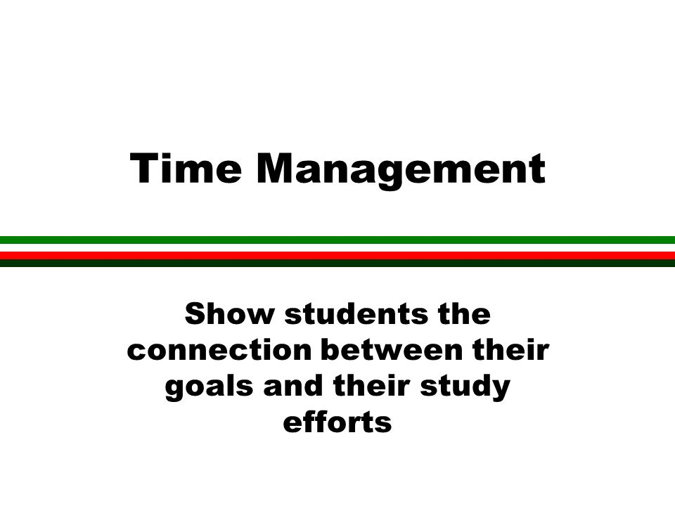 Time Management Show students the connection between their goals and their study efforts
