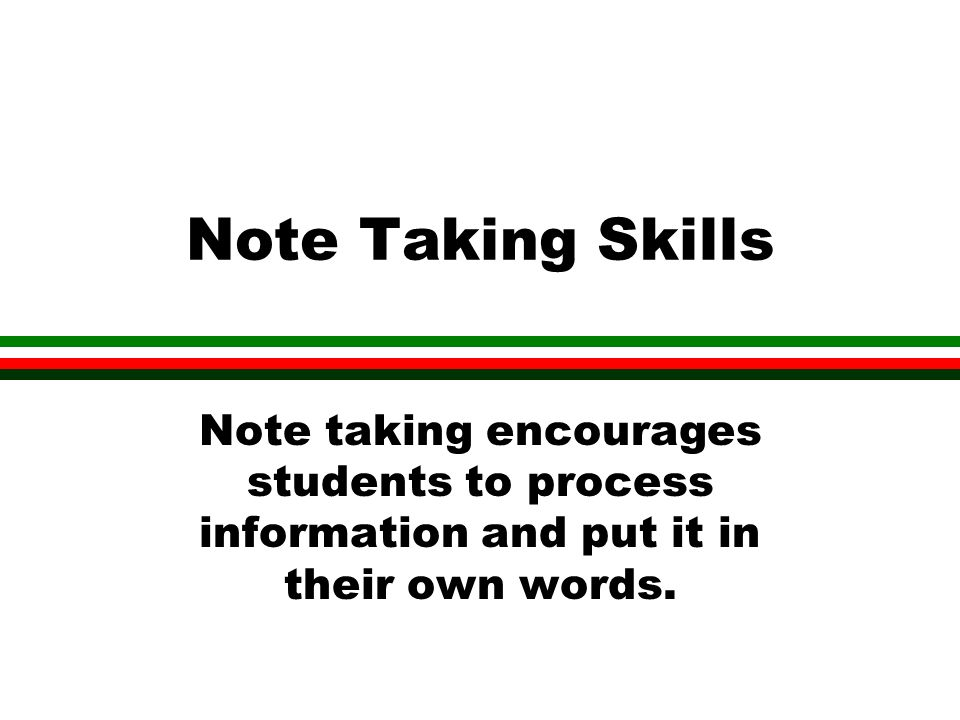 Note Taking Skills Note taking encourages students to process information and put it in their own words.