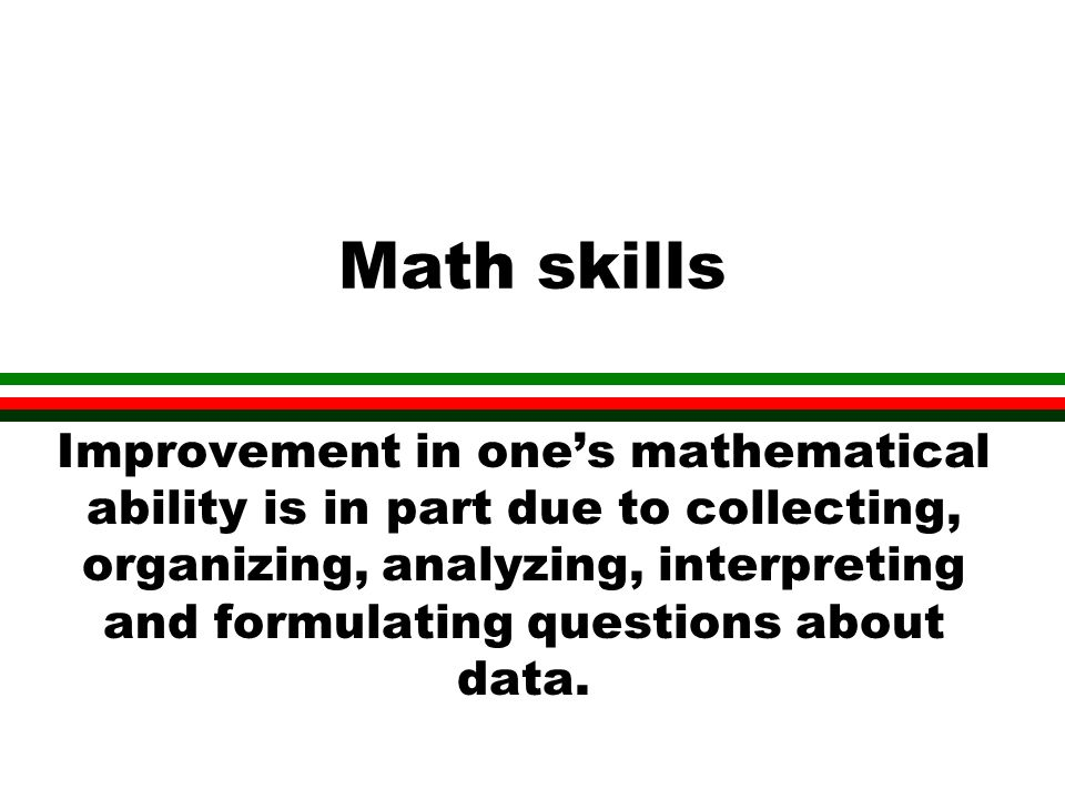 Math skills Improvement in ones mathematical ability is in part due to collecting, organizing, analyzing, interpreting and formulating questions about data.