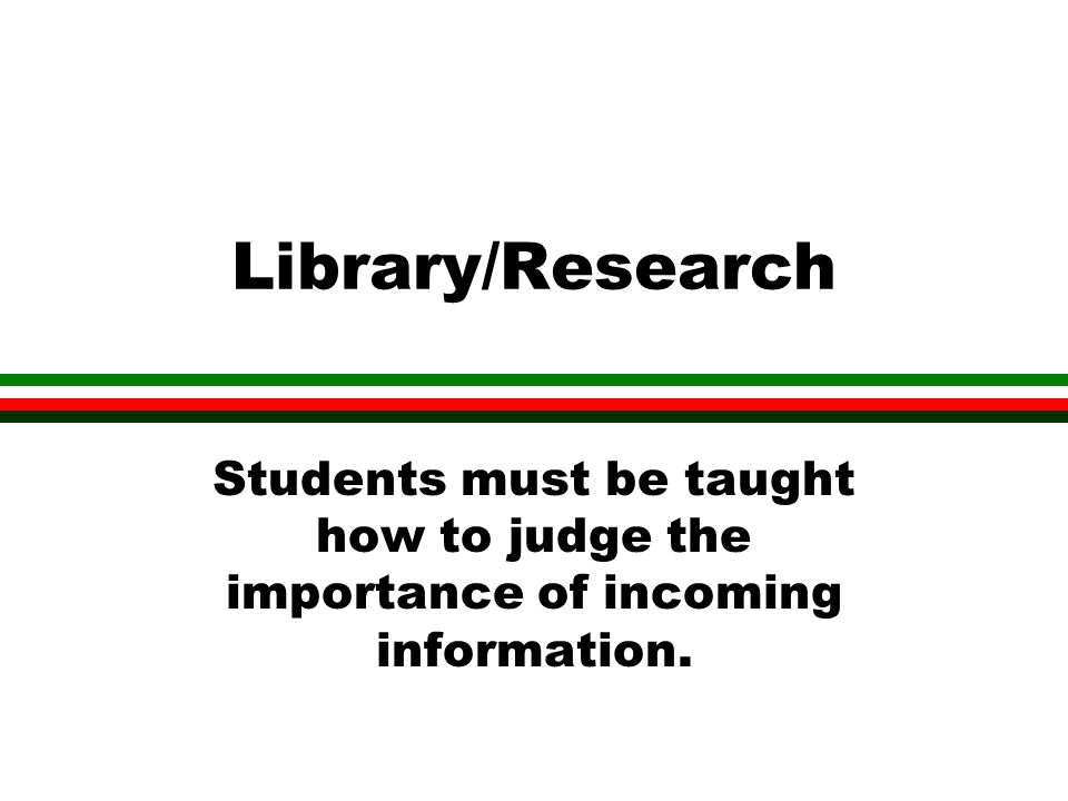 Library/Research Students must be taught how to judge the importance of incoming information.