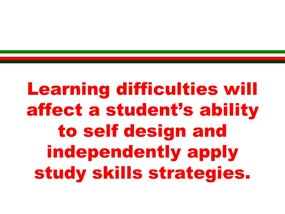 Learning difficulties will affect a students ability to self design and independently apply study skills strategies.