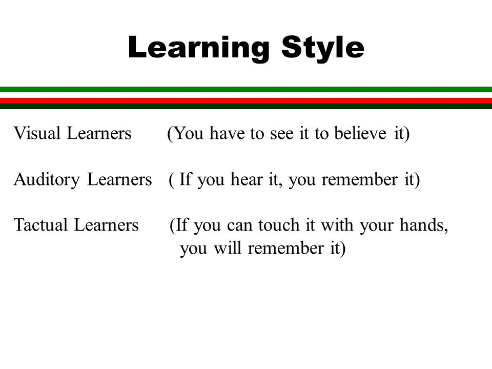 Learning Style Visual Learners (You have to see it to believe it) Auditory Learners ( If you hear it, you remember it) Tactual Learners (If you can touch it with your hands, you will remember it)