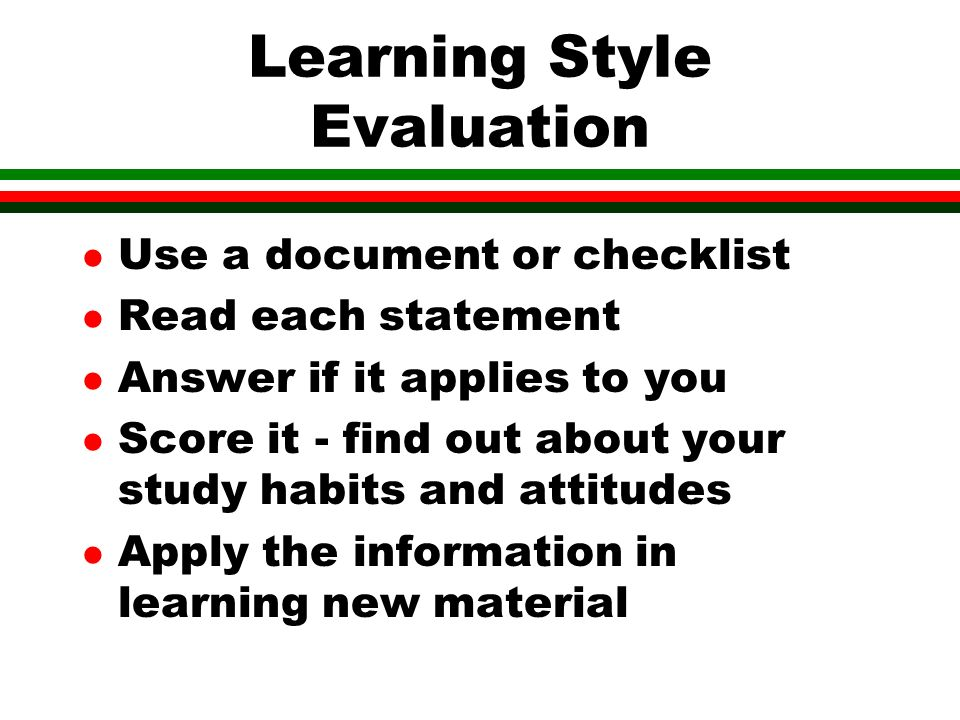 Learning Style Evaluation l Use a document or checklist l Read each statement l Answer if it applies to you l Score it - find out about your study habits and attitudes l Apply the information in learning new material