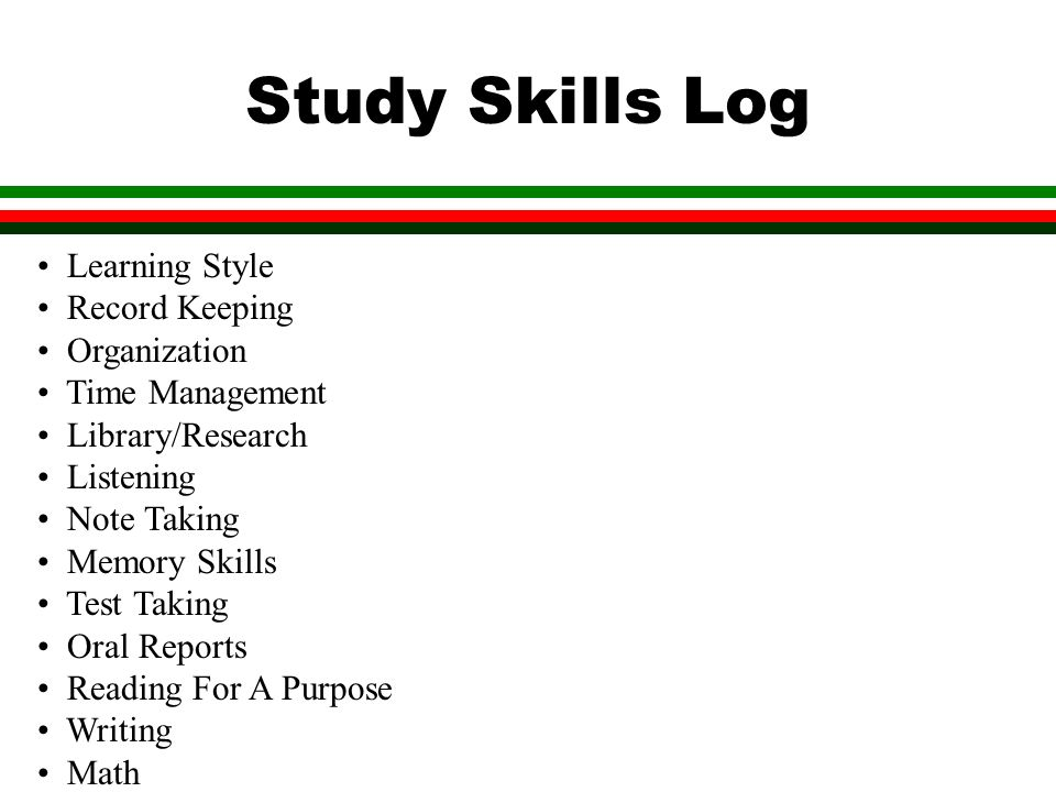Study Skills Log Learning Style Record Keeping Organization Time Management Library/Research Listening Note Taking Memory Skills Test Taking Oral Reports Reading For A Purpose Writing Math Self Advocacy