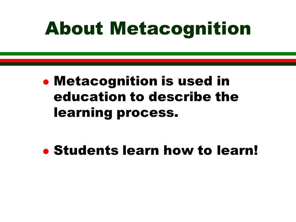 About Metacognition l Metacognition is used in education to describe the learning process.