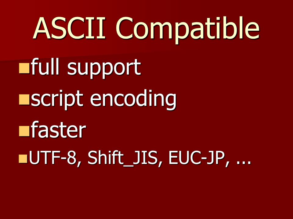 ASCII Compatible full support full support script encoding script encoding faster faster UTF-8, Shift_JIS, EUC-JP,...