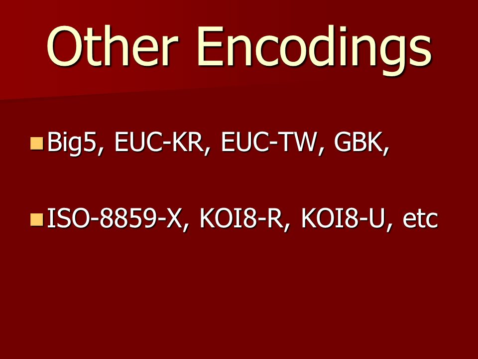 Other Encodings Big5, EUC-KR, EUC-TW, GBK, Big5, EUC-KR, EUC-TW, GBK, ISO-8859-X, KOI8-R, KOI8-U, etc ISO-8859-X, KOI8-R, KOI8-U, etc