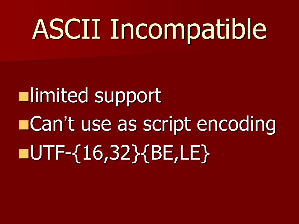 ASCII Incompatible limited support limited support Can t use as script encoding Can t use as script encoding UTF-{16,32}{BE,LE} UTF-{16,32}{BE,LE}