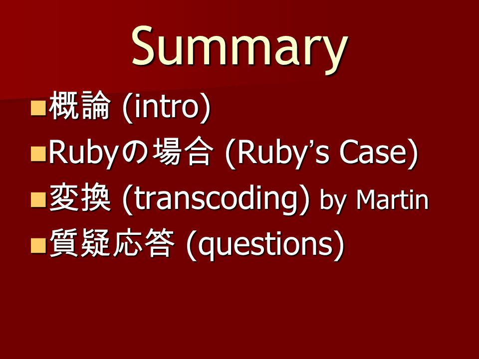 Summary (intro) (intro) Ruby (Ruby s Case) Ruby (Ruby s Case) (transcoding) by Martin (transcoding) by Martin (questions) (questions)