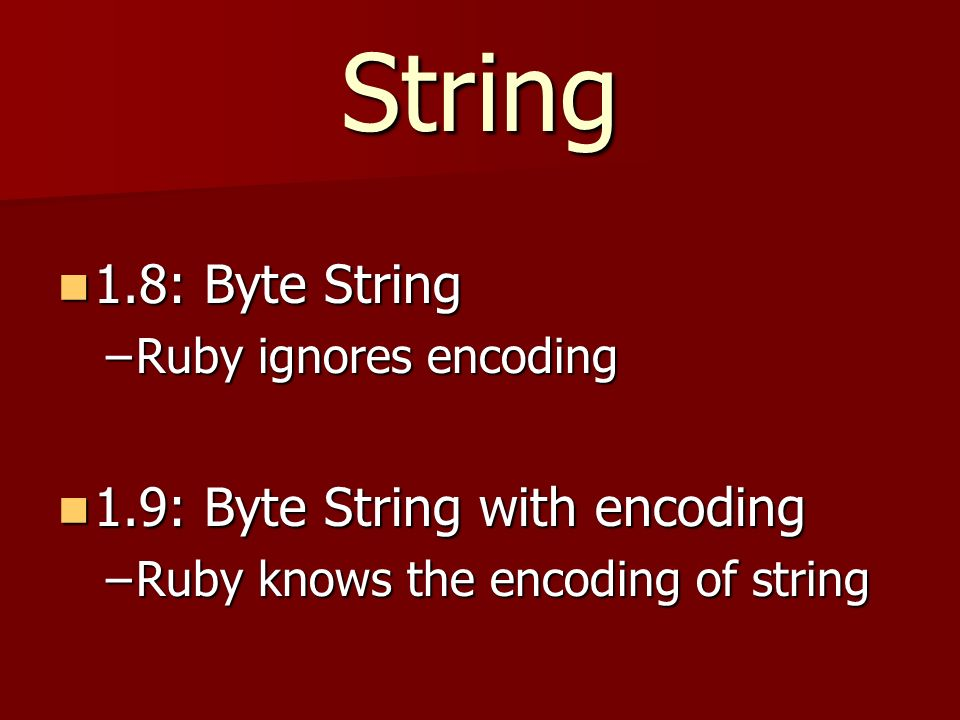 String 1.8: Byte String 1.8: Byte String –Ruby ignores encoding 1.9: Byte String with encoding 1.9: Byte String with encoding –Ruby knows the encoding of string