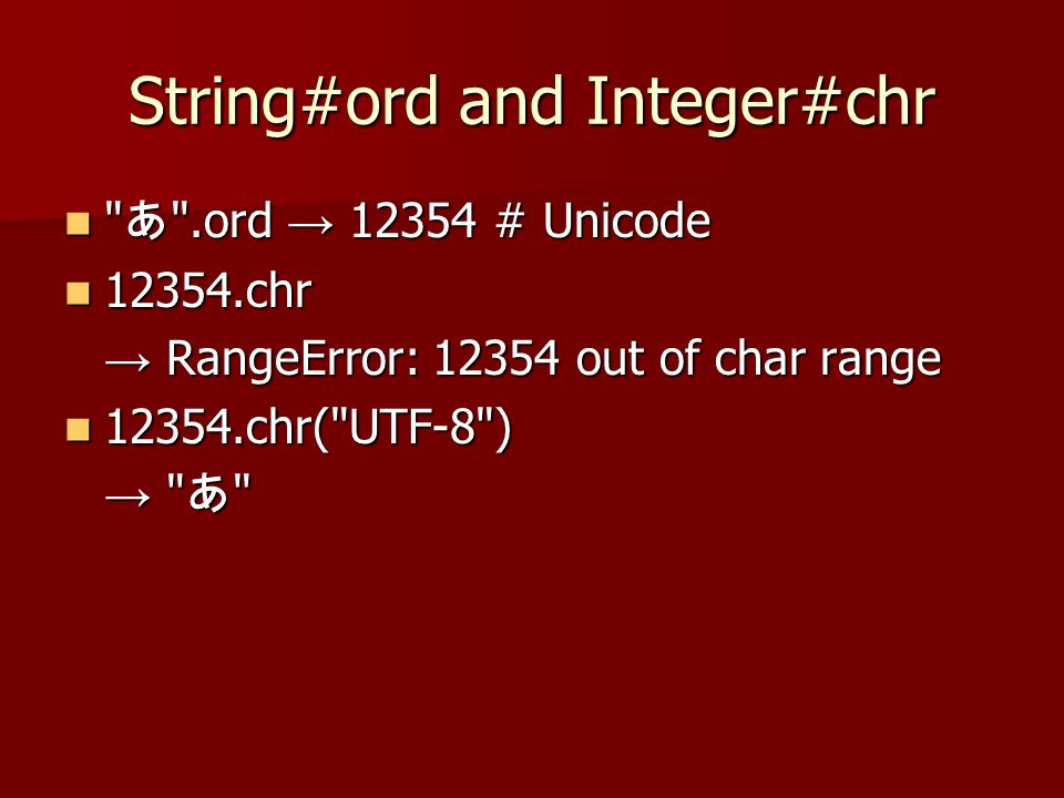 String#ord and Integer#chr .ord # Unicode .ord # Unicode chr chr RangeError: out of char range RangeError: out of char range chr( UTF-8 ) chr( UTF-8 )