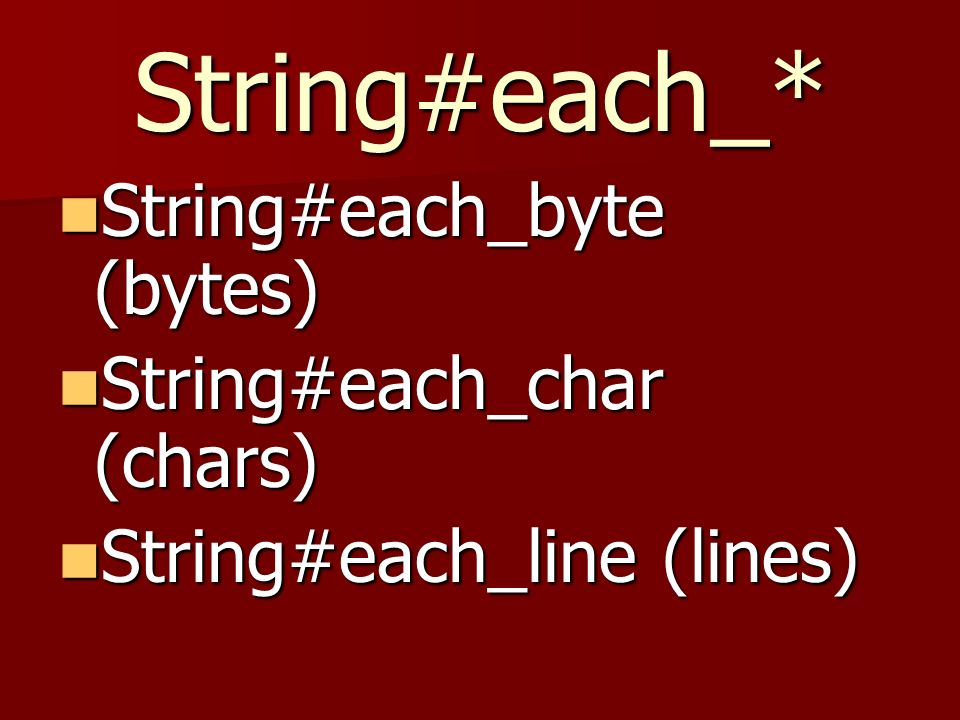 String#each_* String#each_byte (bytes) String#each_byte (bytes) String#each_char (chars) String#each_char (chars) String#each_line (lines) String#each_line (lines)