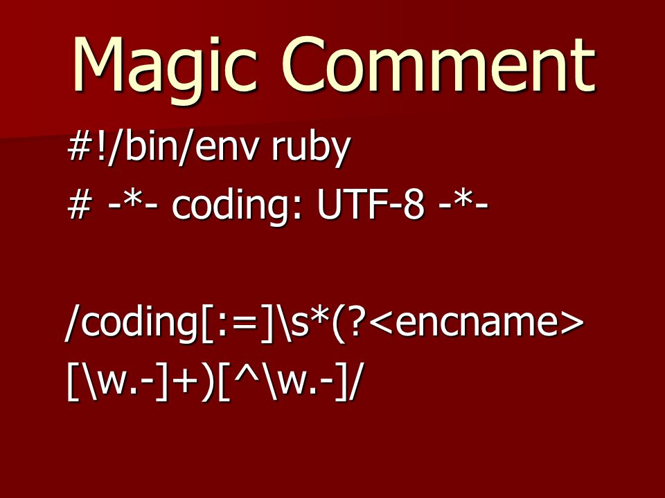 Magic Comment #!/bin/env ruby # -*- coding: UTF-8 -*- /coding[:=]\s*( <encname>[\w.-]+)[^\w.-]/