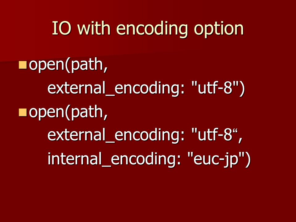 IO with encoding option open(path, open(path, external_encoding: utf-8 ) open(path, open(path, external_encoding: utf-8, internal_encoding: euc-jp )