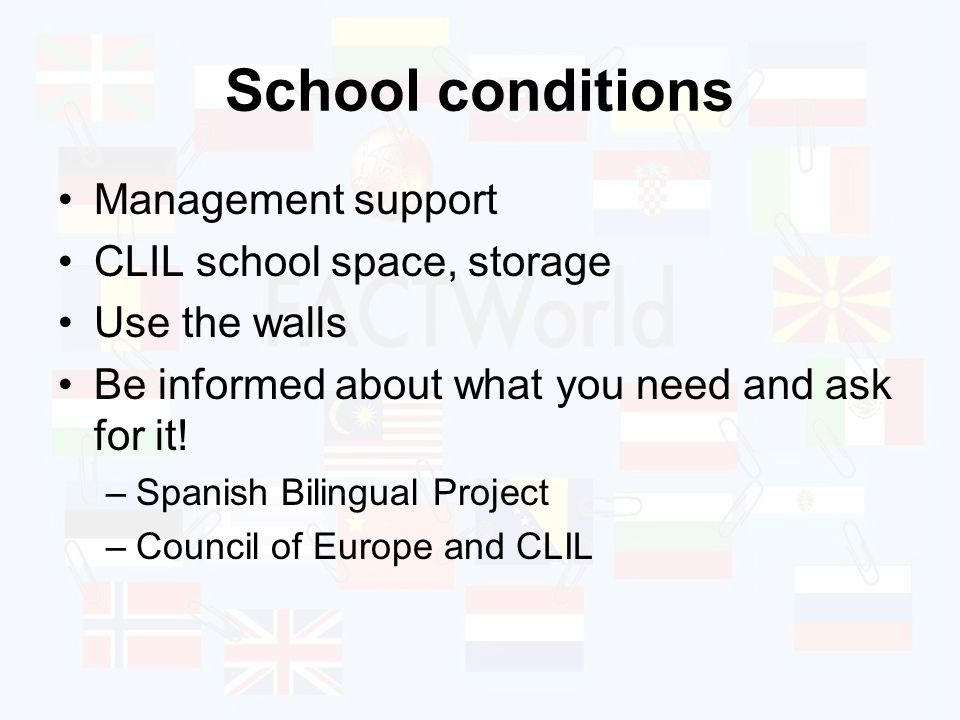 School conditions Management support CLIL school space, storage Use the walls Be informed about what you need and ask for it.