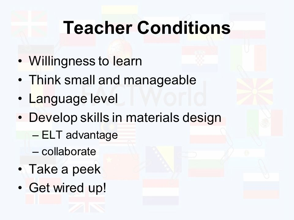Teacher Conditions Willingness to learn Think small and manageable Language level Develop skills in materials design –ELT advantage –collaborate Take a peek Get wired up!