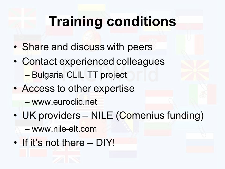 Training conditions Share and discuss with peers Contact experienced colleagues –Bulgaria CLIL TT project Access to other expertise –www.euroclic.net UK providers – NILE (Comenius funding) –www.nile-elt.com If its not there – DIY!