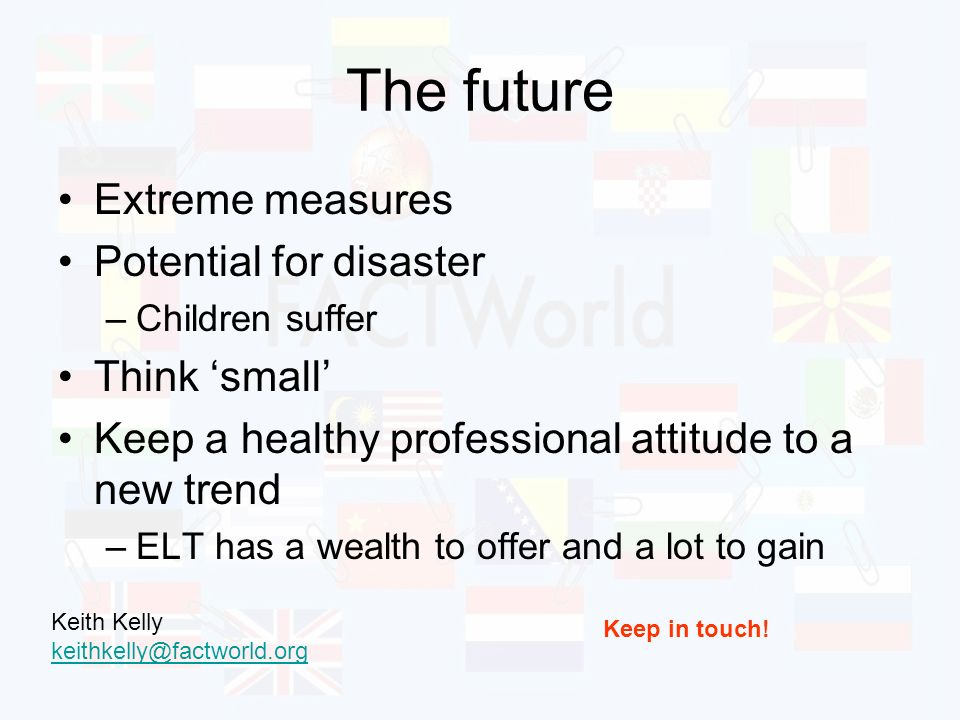 The future Extreme measures Potential for disaster –Children suffer Think small Keep a healthy professional attitude to a new trend –ELT has a wealth to offer and a lot to gain Keep in touch.
