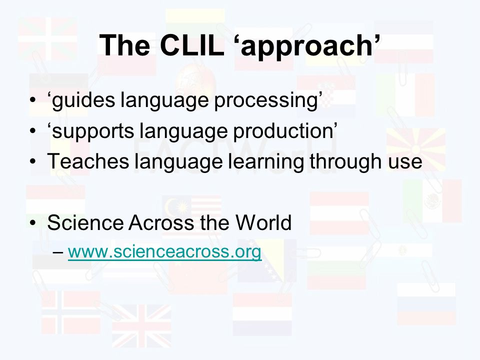 The CLIL approach guides language processing supports language production Teaches language learning through use Science Across the World –www.scienceacross.orgwww.scienceacross.org