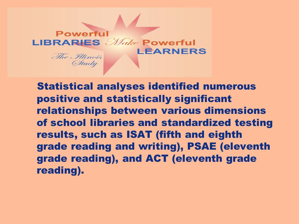 Statistical analyses identified numerous positive and statistically significant relationships between various dimensions of school libraries and standardized testing results, such as ISAT (fifth and eighth grade reading and writing), PSAE (eleventh grade reading), and ACT (eleventh grade reading).