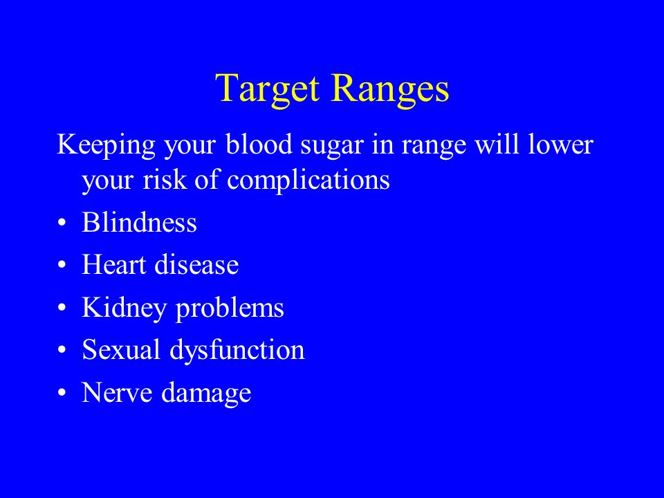 Target Ranges Keeping your blood sugar in range will lower your risk of complications Blindness Heart disease Kidney problems Sexual dysfunction Nerve damage