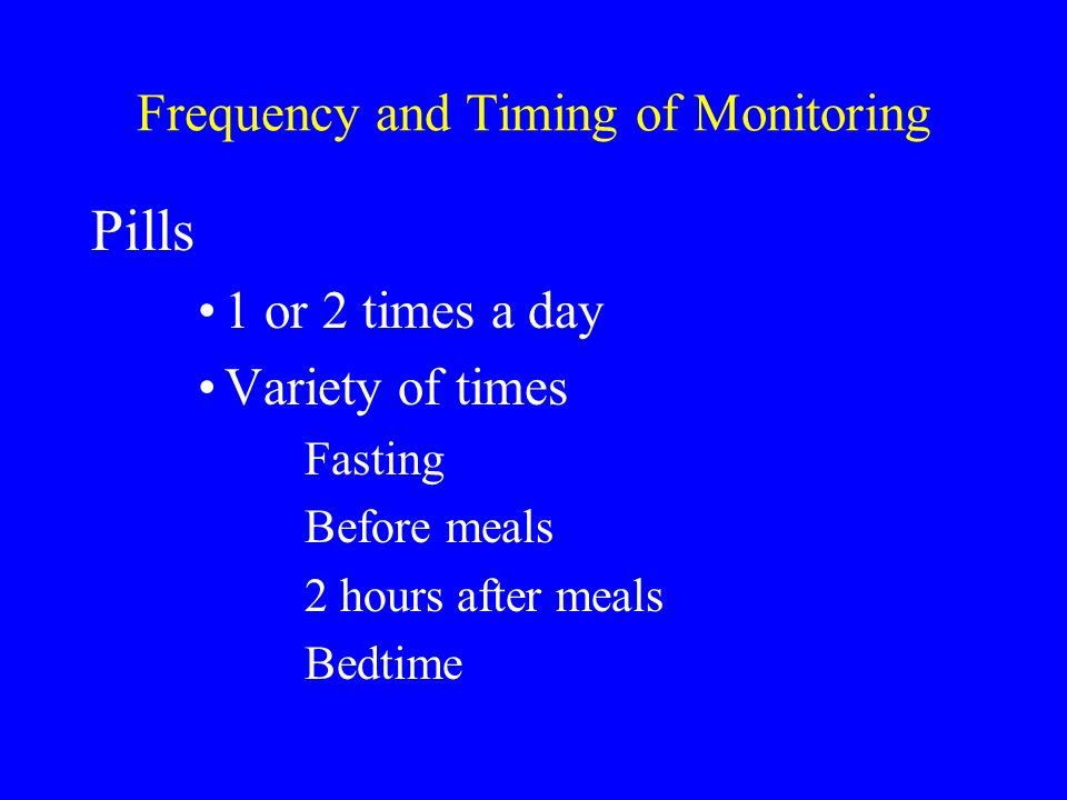 Frequency and Timing of Monitoring Pills 1 or 2 times a day Variety of times Fasting Before meals 2 hours after meals Bedtime