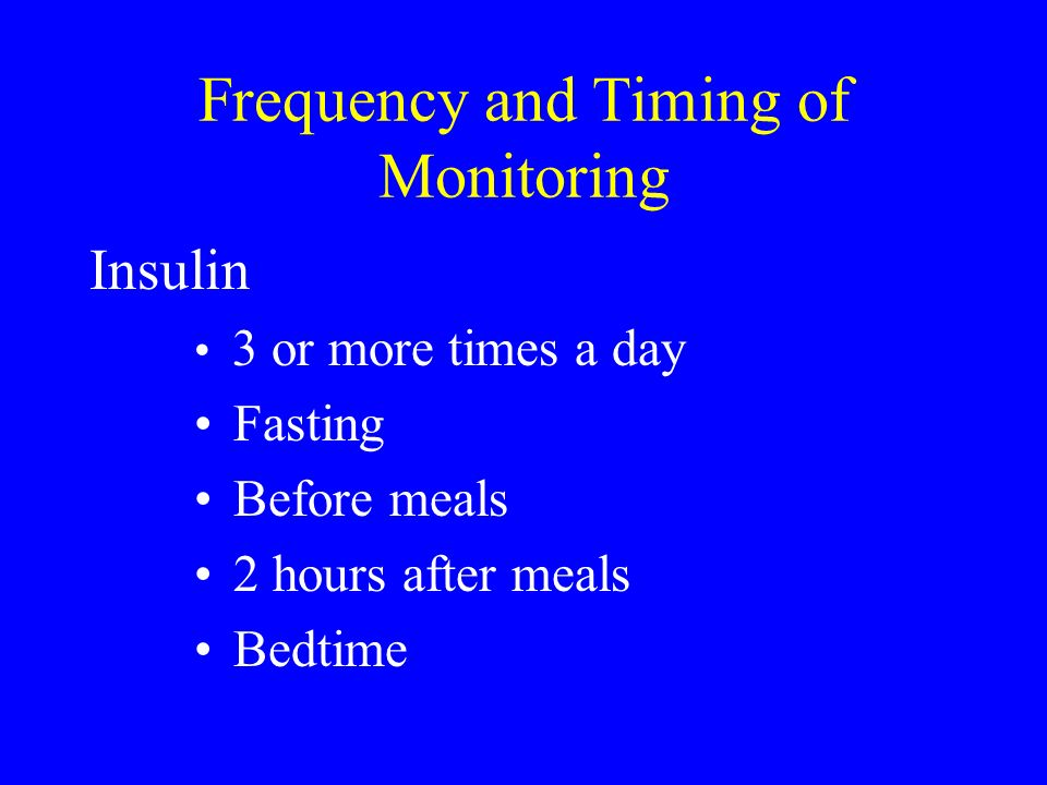 Frequency and Timing of Monitoring Insulin 3 or more times a day Fasting Before meals 2 hours after meals Bedtime