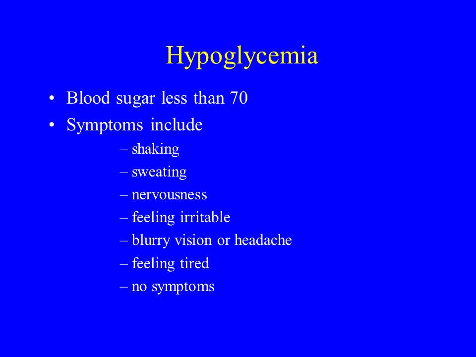 Hypoglycemia Blood sugar less than 70 Symptoms include –shaking –sweating –nervousness –feeling irritable –blurry vision or headache –feeling tired –no symptoms