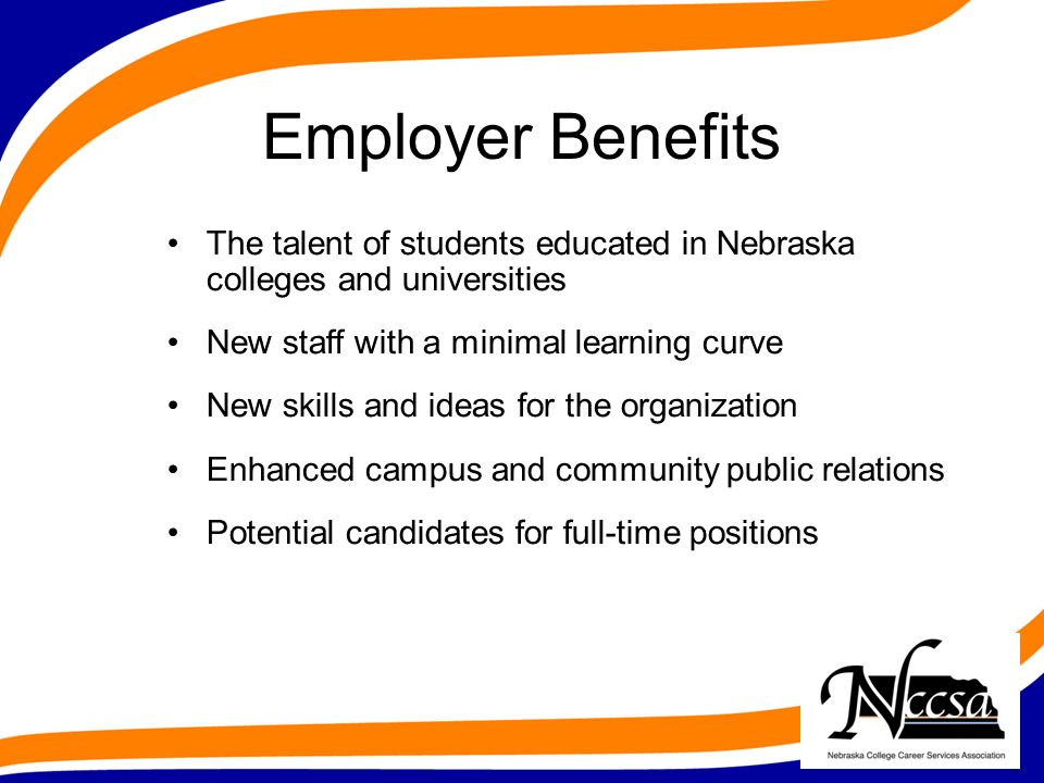 Employer Benefits The talent of students educated in Nebraska colleges and universities New staff with a minimal learning curve New skills and ideas for the organization Enhanced campus and community public relations Potential candidates for full-time positions