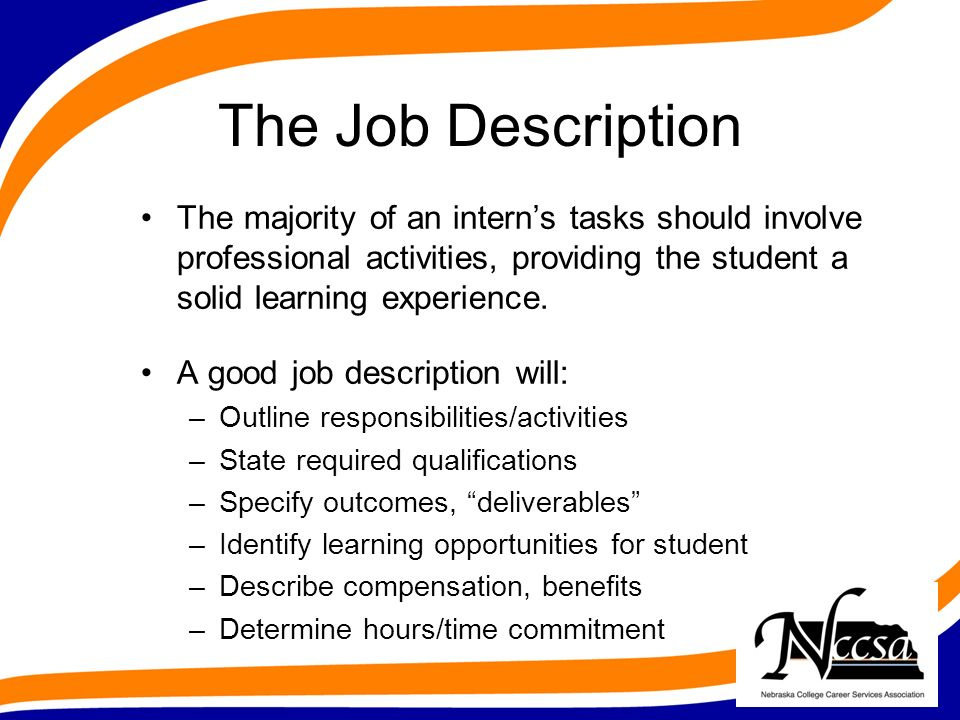 The Job Description The majority of an interns tasks should involve professional activities, providing the student a solid learning experience.