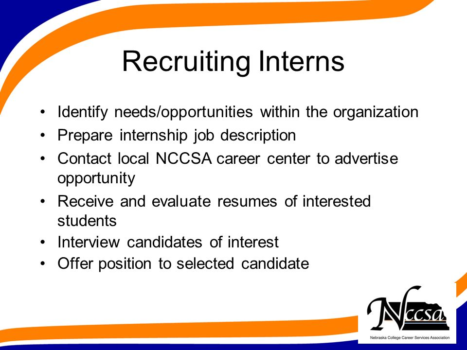 Recruiting Interns Identify needs/opportunities within the organization Prepare internship job description Contact local NCCSA career center to advertise opportunity Receive and evaluate resumes of interested students Interview candidates of interest Offer position to selected candidate