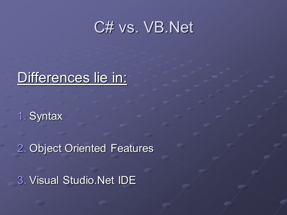 C# vs. VB.Net Differences lie in: 1.Syntax 2.Object Oriented Features 3.Visual Studio.Net IDE