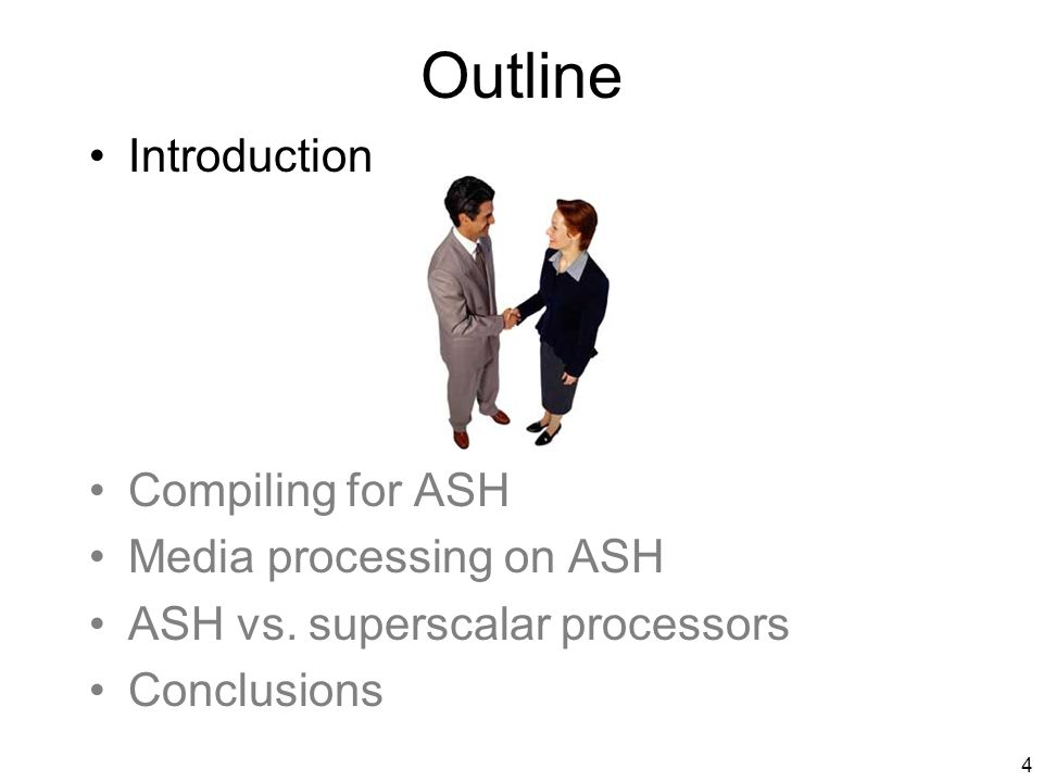 3 Thesis Statement Application-Specific Hardware (ASH): can be synthesized by adapting software compilation for predicated architectures, provides high-performance for programs with high ILP, with very low power consumption, is a more scalable and efficient computation substrate than monolithic processors.