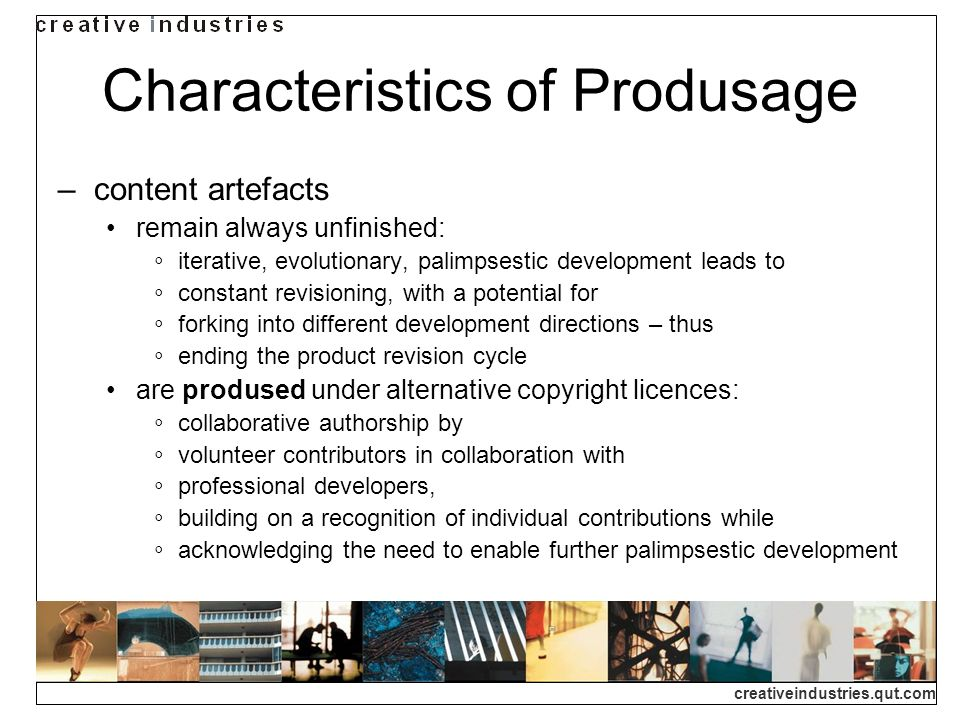 creativeindustries.qut.com Characteristics of Produsage content artefacts remain always unfinished: iterative, evolutionary, palimpsestic development leads to constant revisioning, with a potential for forking into different development directions – thus ending the product revision cycle are prodused under alternative copyright licences: collaborative authorship by volunteer contributors in collaboration with professional developers, building on a recognition of individual contributions while acknowledging the need to enable further palimpsestic development