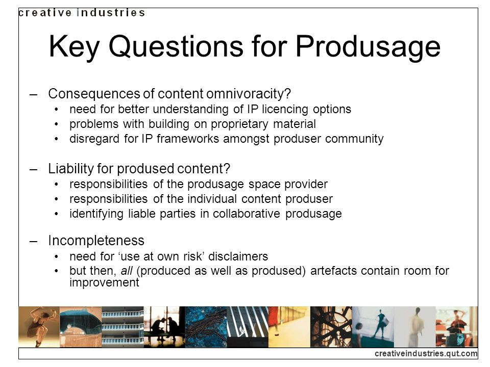 creativeindustries.qut.com Key Questions for Produsage Consequences of content omnivoracity.