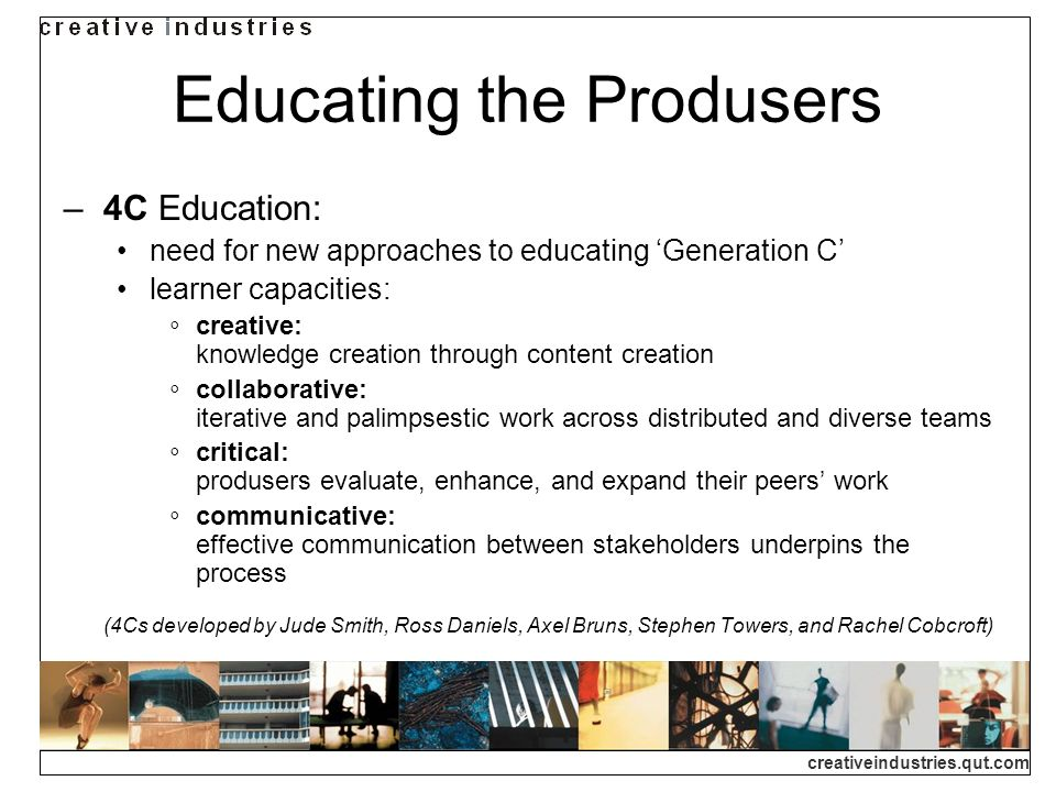 creativeindustries.qut.com Educating the Produsers 4C Education: need for new approaches to educating Generation C learner capacities: creative: knowledge creation through content creation collaborative: iterative and palimpsestic work across distributed and diverse teams critical: produsers evaluate, enhance, and expand their peers work communicative: effective communication between stakeholders underpins the process (4Cs developed by Jude Smith, Ross Daniels, Axel Bruns, Stephen Towers, and Rachel Cobcroft)